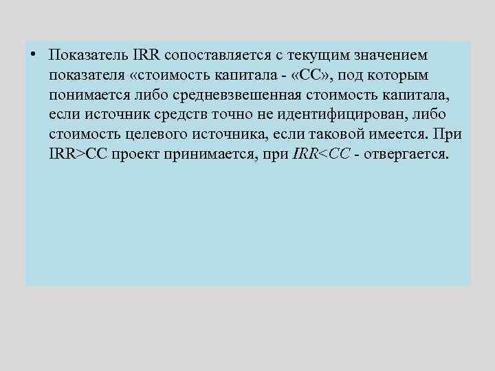• Показатель IRR сопоставляется с текущим значением показателя «стоимость капитала - «СС» ,
