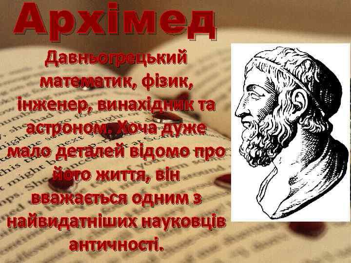 Архі мед Давньогрецький математик, фізик, інженер, винахідник та астроном. Хоча дуже мало деталей відомо