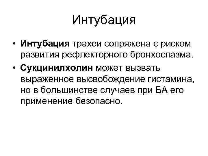 Интубация • Интубация трахеи сопряжена с риском развития рефлекторного бронхоспазма. • Сукцинилхолин может вызвать