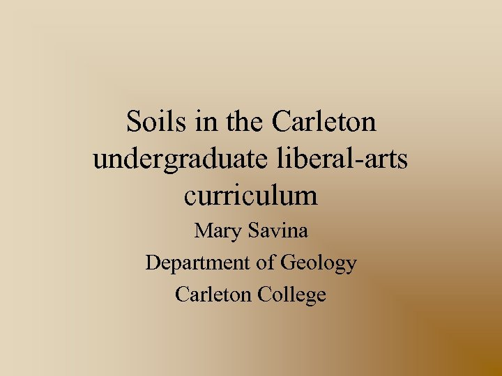 Soils in the Carleton undergraduate liberal-arts curriculum Mary Savina Department of Geology Carleton College