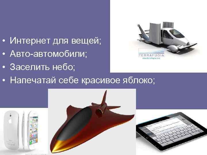 • • Интернет для вещей; Авто-автомобили; Заселить небо; Напечатай себе красивое яблоко;