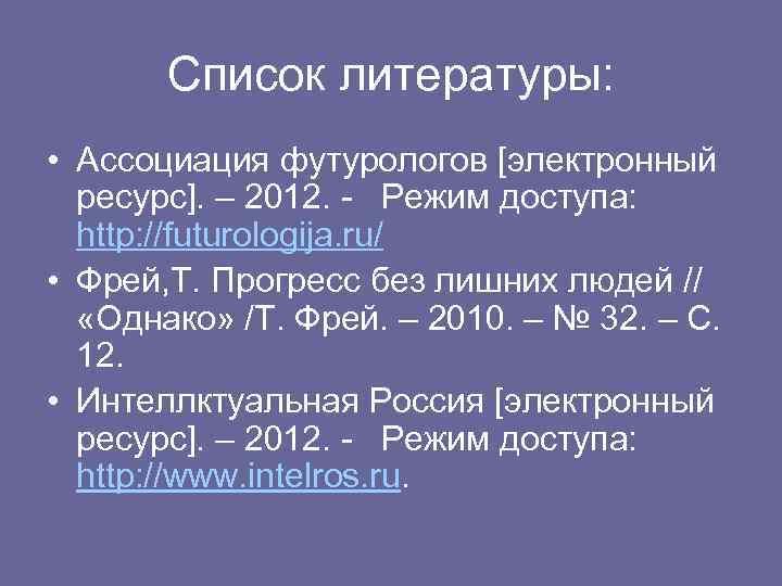 Список литературы: • Ассоциация футурологов [электронный ресурс]. – 2012. - Режим доступа: http: //futurologija.