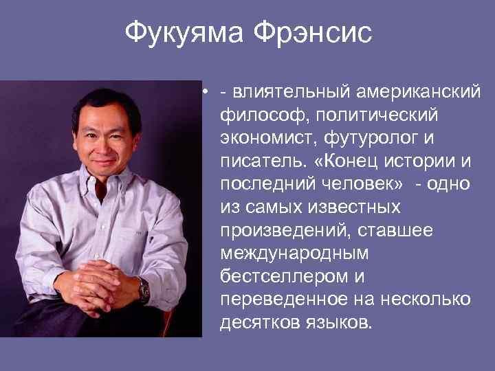 Фукуяма Фрэнсис • - влиятельный американский философ, политический экономист, футуролог и писатель. «Конец истории