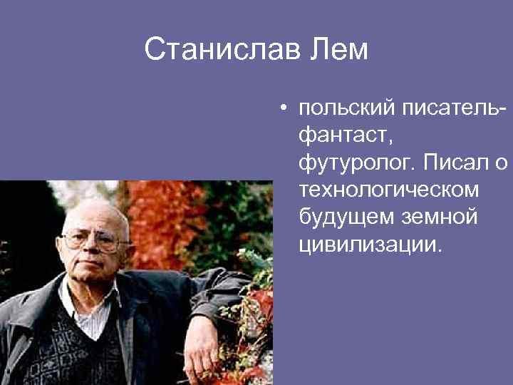 Станислав Лем • польский писательфантаст, футуролог. Писал о технологическом будущем земной цивилизации.