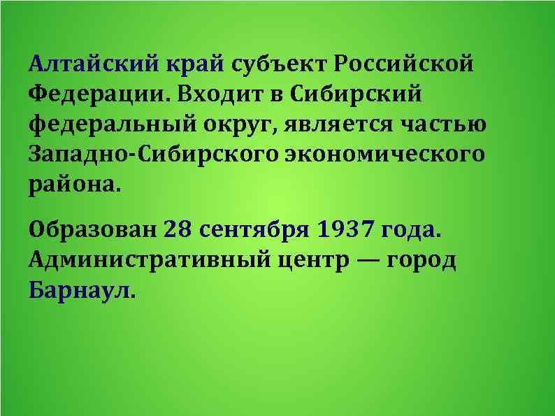 Алтайский край субъект Российской Федерации. Входит в Сибирский федеральный округ, является частью Западно-Сибирского экономического