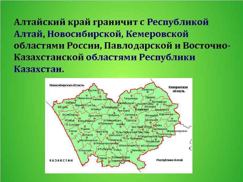 Алтайский край граничит с Республикой Алтай, Новосибирской, Кемеровской областями России, Павлодарской и Восточно. Казахстанской