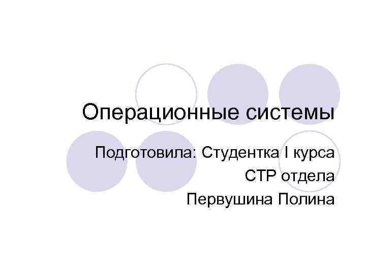 Операционные системы Подготовила: Студентка I курса СТР отдела Первушина Полина