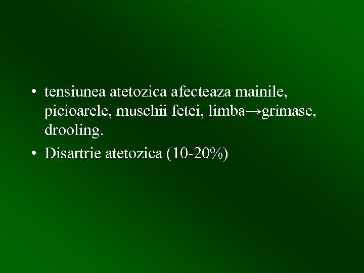 • tensiunea atetozica afecteaza mainile, picioarele, muschii fetei, limba→grimase, drooling. • Disartrie atetozica