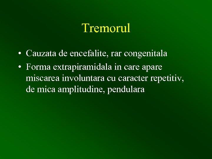 Tremorul • Cauzata de encefalite, rar congenitala • Forma extrapiramidala in care apare miscarea