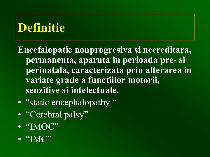 Definitie Encefalopatie nonprogresiva si neereditara, permanenta, aparuta in perioada pre- si perinatala, caracterizata prin