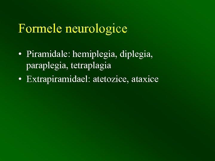 Formele neurologice • Piramidale: hemiplegia, diplegia, paraplegia, tetraplagia • Extrapiramidael: atetozice, ataxice