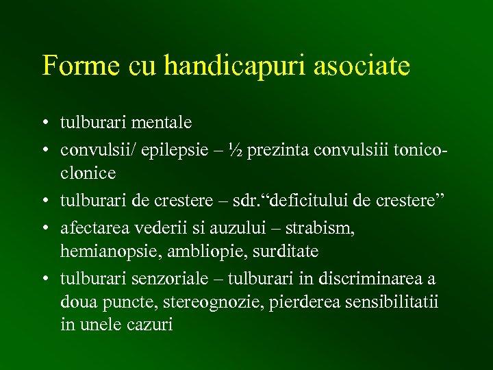 Forme cu handicapuri asociate • tulburari mentale • convulsii/ epilepsie – ½ prezinta convulsiii