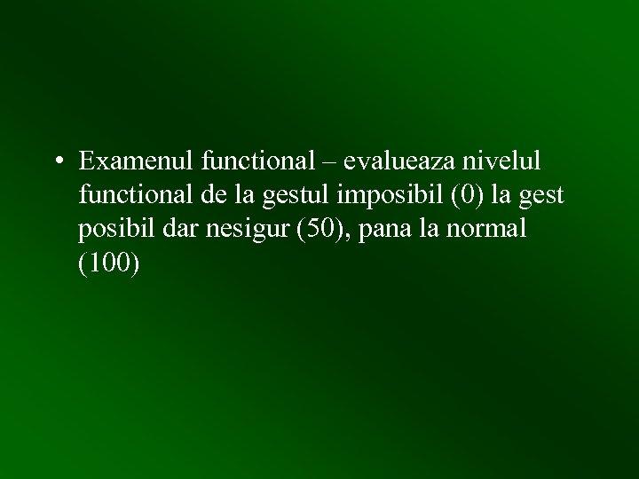 • Examenul functional – evalueaza nivelul functional de la gestul imposibil (0) la