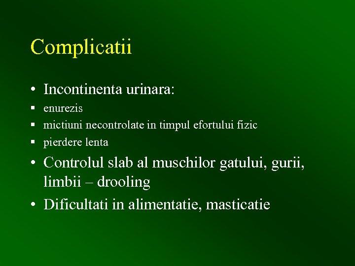 Complicatii • Incontinenta urinara: § enurezis § mictiuni necontrolate in timpul efortului fizic §