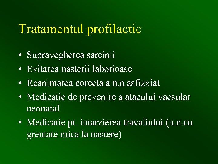 Tratamentul profilactic • • Supravegherea sarcinii Evitarea nasterii laborioase Reanimarea corecta a n. n