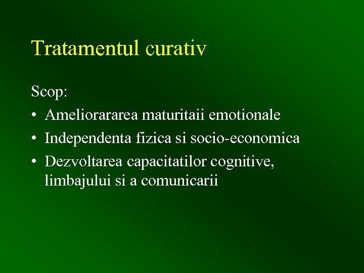 Tratamentul curativ Scop: • Ameliorararea maturitaii emotionale • Independenta fizica si socio-economica • Dezvoltarea