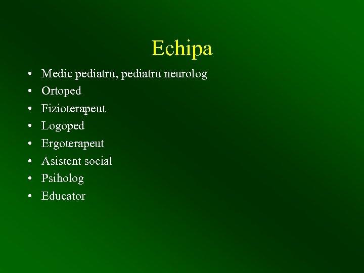 Echipa • • Medic pediatru, pediatru neurolog Ortoped Fizioterapeut Logoped Ergoterapeut Asistent social Psiholog