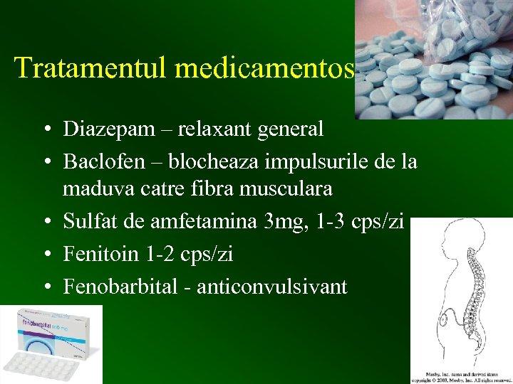 Tratamentul medicamentos • Diazepam – relaxant general • Baclofen – blocheaza impulsurile de la
