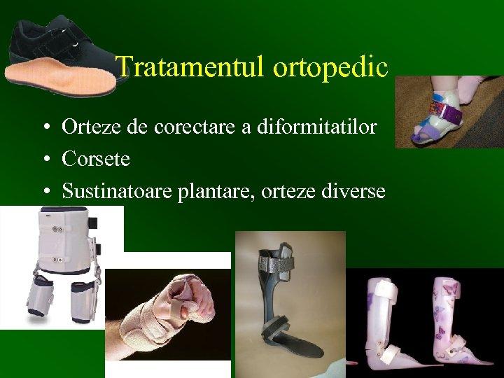 Tratamentul ortopedic • Orteze de corectare a diformitatilor • Corsete • Sustinatoare plantare, orteze