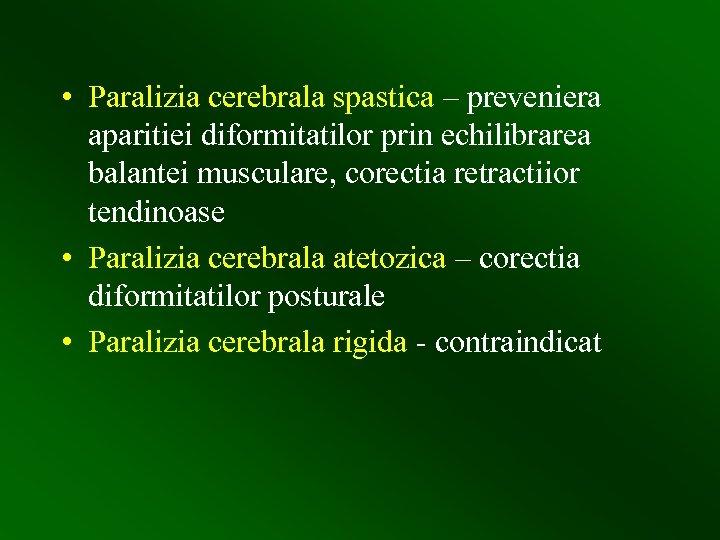 • Paralizia cerebrala spastica – preveniera aparitiei diformitatilor prin echilibrarea balantei musculare, corectia