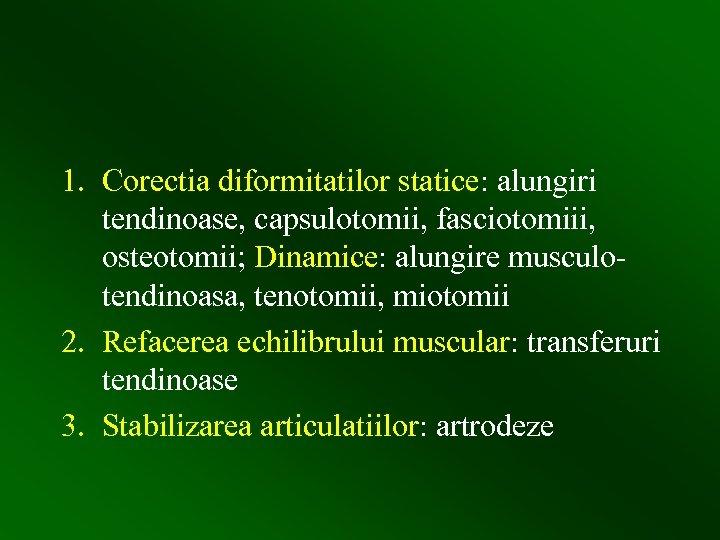 1. Corectia diformitatilor statice: alungiri tendinoase, capsulotomii, fasciotomiii, osteotomii; Dinamice: alungire musculotendinoasa, tenotomii, miotomii