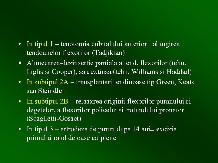 • In tipul 1 – tenotomia cubitalului anterior+ alungirea tendoanelor flexorilor (Tadjikian) §