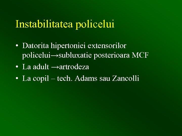 Instabilitatea policelui • Datorita hipertoniei extensorilor policelui→subluxatie posterioara MCF • La adult →artrodeza •