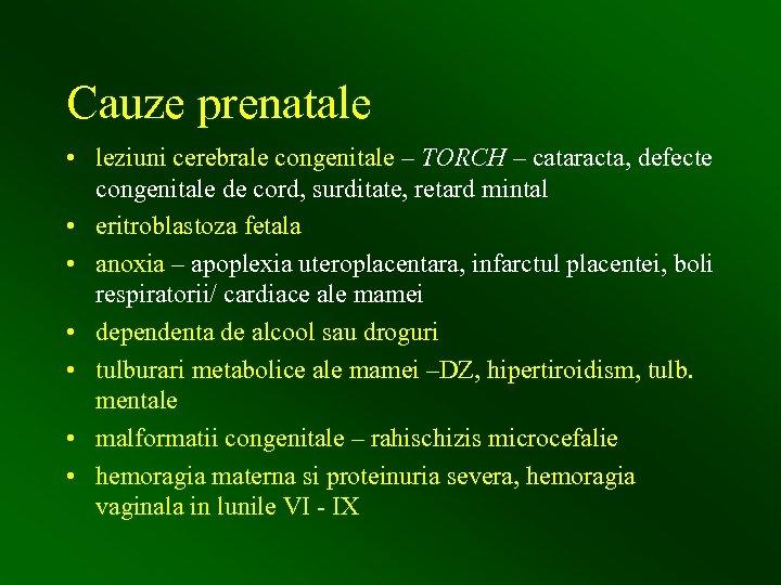 Cauze prenatale • leziuni cerebrale congenitale – TORCH – cataracta, defecte congenitale de cord,