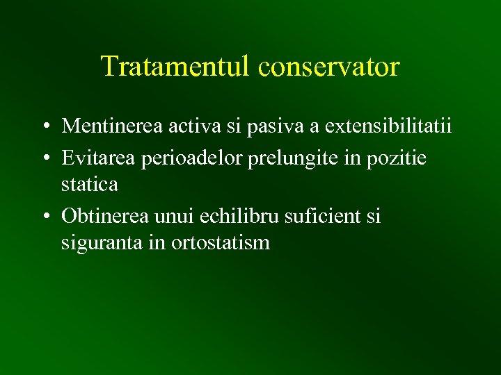 Tratamentul conservator • Mentinerea activa si pasiva a extensibilitatii • Evitarea perioadelor prelungite in