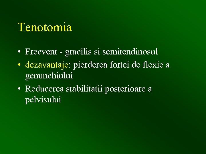 Tenotomia • Frecvent - gracilis si semitendinosul • dezavantaje: pierderea fortei de flexie a