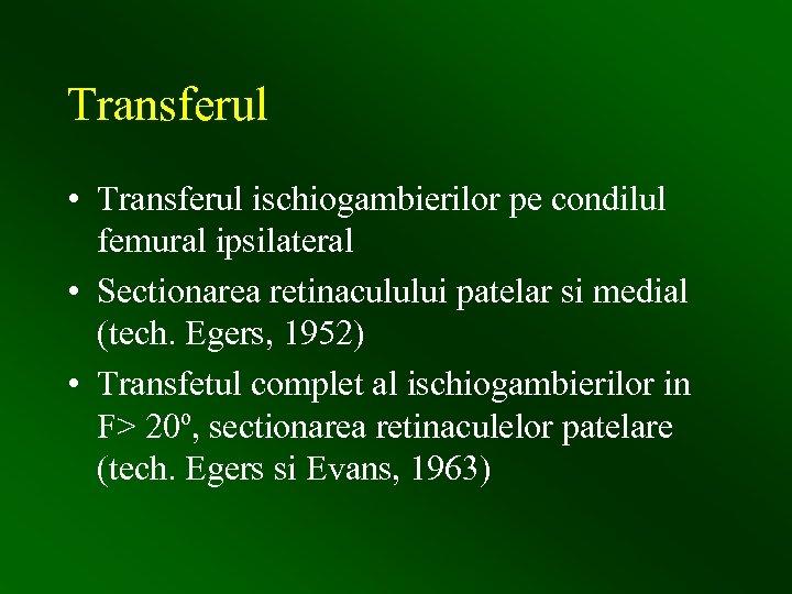 Transferul • Transferul ischiogambierilor pe condilul femural ipsilateral • Sectionarea retinaculului patelar si medial