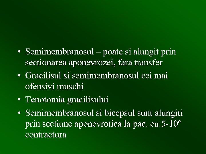 • Semimembranosul – poate si alungit prin sectionarea aponevrozei, fara transfer • Gracilisul