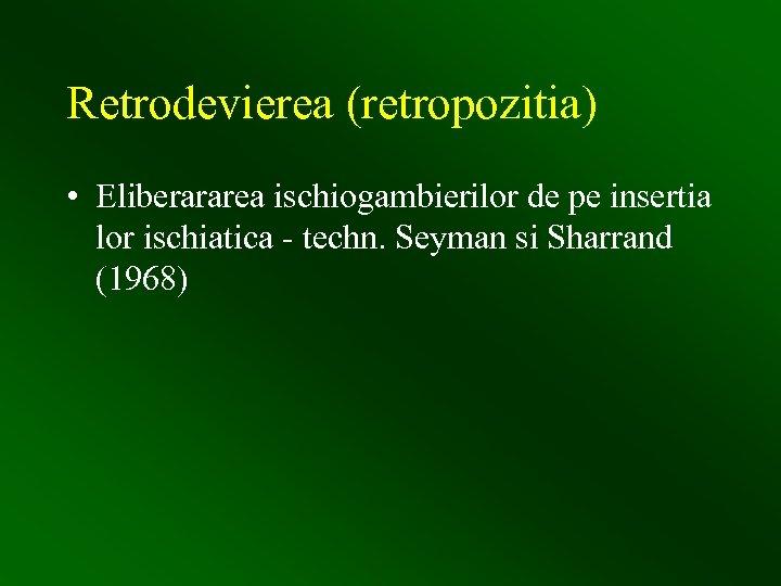 Retrodevierea (retropozitia) • Eliberararea ischiogambierilor de pe insertia lor ischiatica - techn. Seyman si