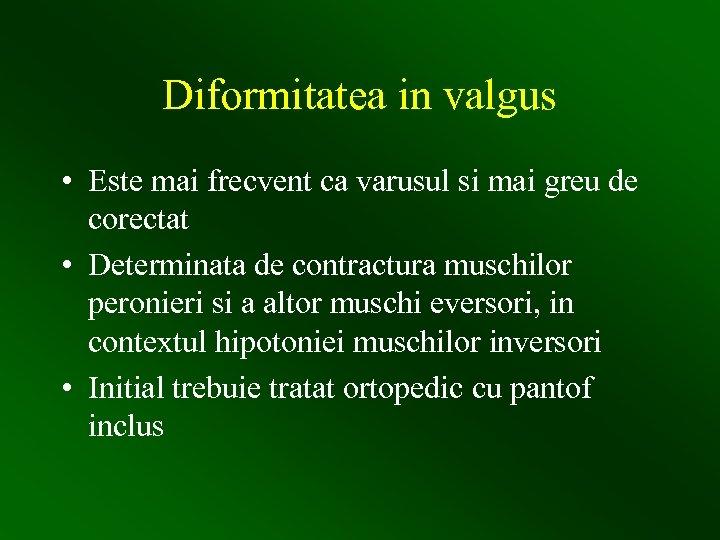Diformitatea in valgus • Este mai frecvent ca varusul si mai greu de corectat