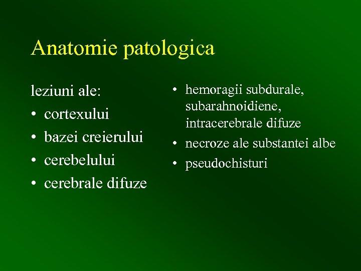 Anatomie patologica leziuni ale: • cortexului • bazei creierului • cerebelului • cerebrale difuze