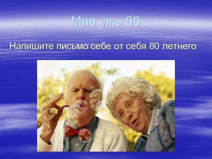 Мне уже 80 Напишите письмо себе от себя 80 летнего