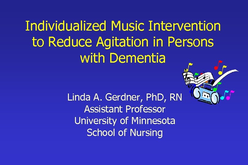 Individualized Music Intervention to Reduce Agitation in Persons with Dementia Linda A. Gerdner, Ph.
