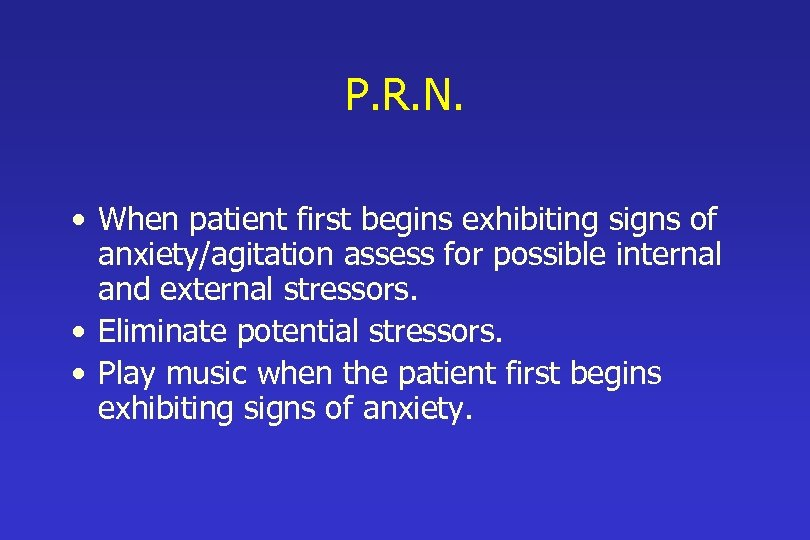 P. R. N. • When patient first begins exhibiting signs of anxiety/agitation assess for