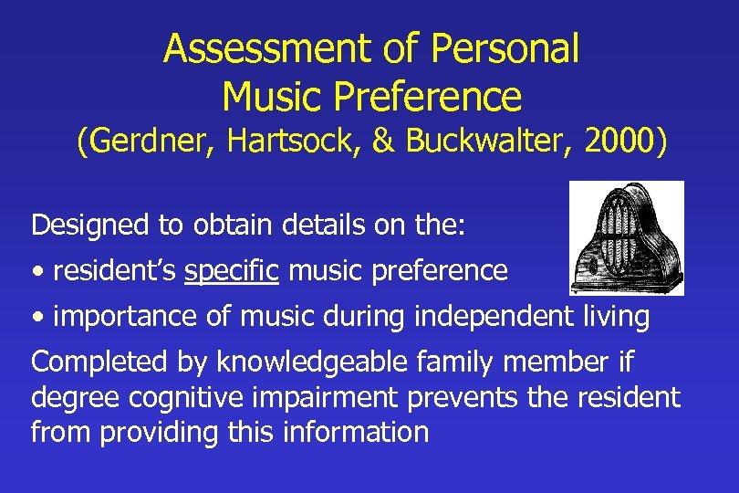 Assessment of Personal Music Preference (Gerdner, Hartsock, & Buckwalter, 2000) Designed to obtain details