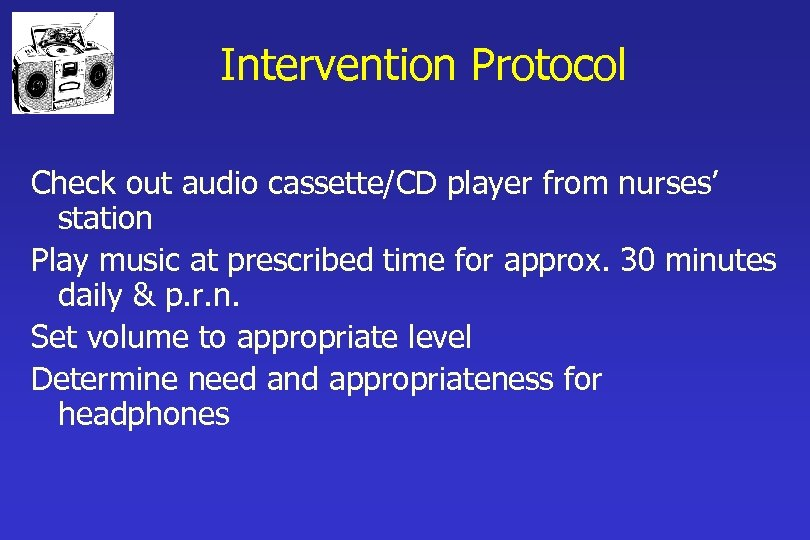 Intervention Protocol Check out audio cassette/CD player from nurses' station Play music at prescribed
