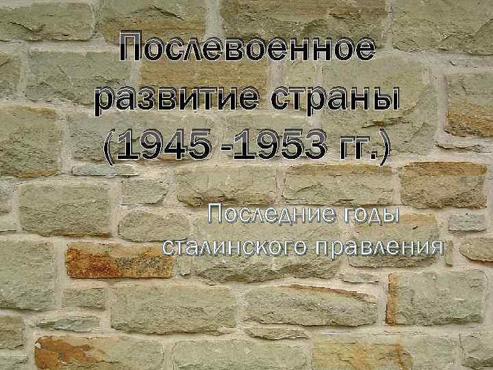 Послевоенное развитие страны (1945 -1953 гг. ) Последние годы сталинского правления