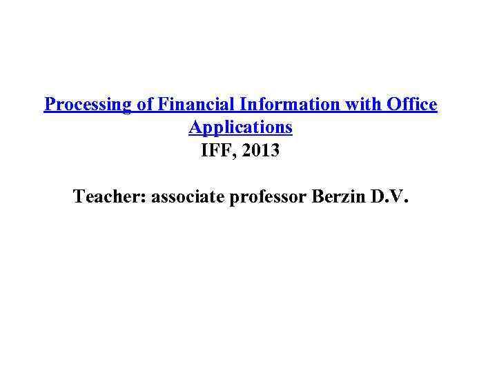 Processing of Financial Information with Office Applications IFF, 2013 Teacher: associate professor Berzin D.