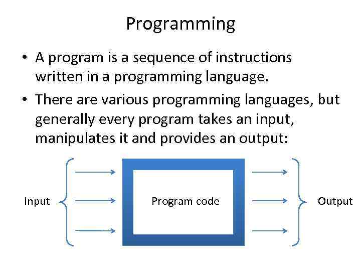 Programming • A program is a sequence of instructions written in a programming language.