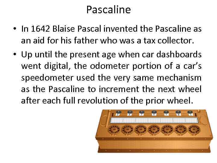 Pascaline • In 1642 Blaise Pascal invented the Pascaline as an aid for his