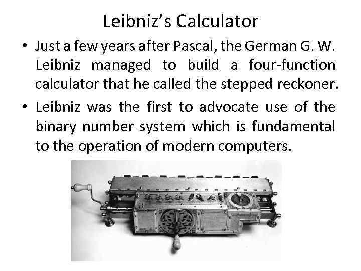 Leibniz's Calculator • Just a few years after Pascal, the German G. W. Leibniz