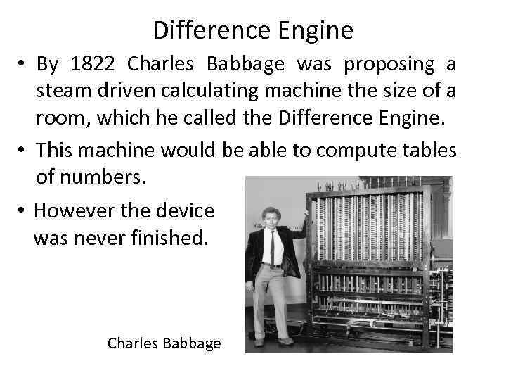 Difference Engine • By 1822 Charles Babbage was proposing a steam driven calculating machine