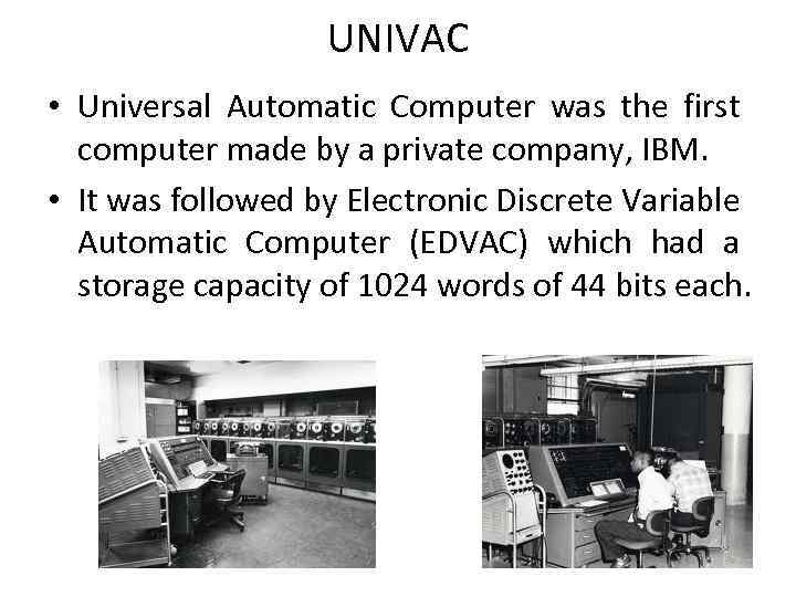 UNIVAC • Universal Automatic Computer was the first computer made by a private company,