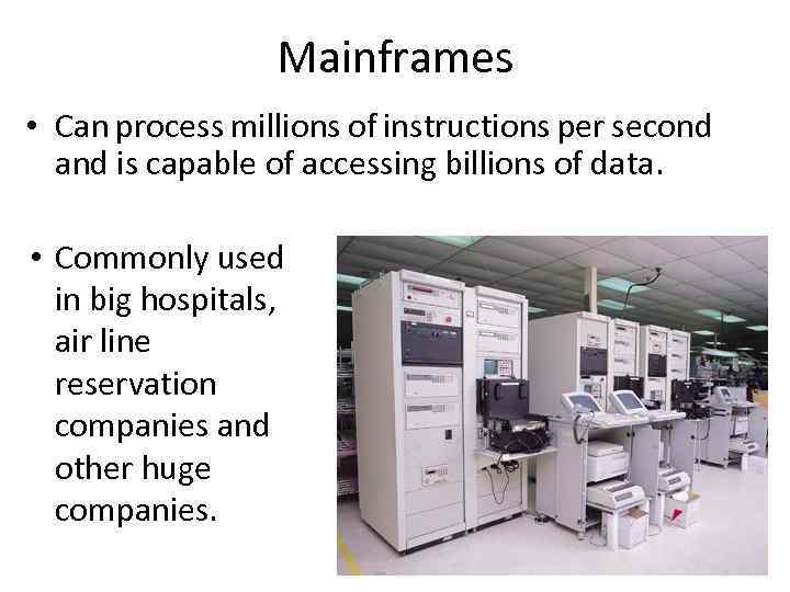 Mainframes • Can process millions of instructions per second and is capable of accessing