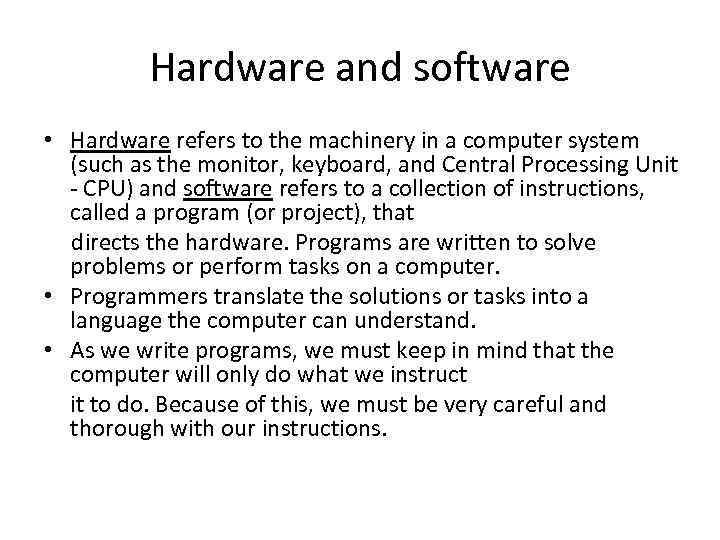 Hardware and software • Hardware refers to the machinery in a computer system (such
