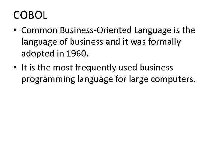 COBOL • Common Business-Oriented Language is the language of business and it was formally